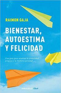 Bienestar, autoestima y felicidad - Una guía para alcanzar la estabilidad psíquica y la madurez personal (Raimon Gaja)
