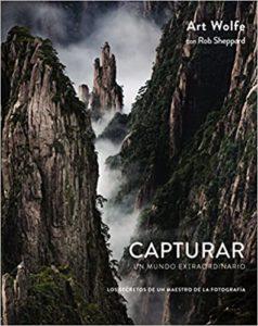 Capturar un mundo extraordinario - Los secretos de un maestro de la fotografía (Art Wolfe, Rob Sheppard)